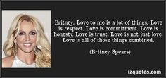Britney Spears quotes - Britney: Love to me is a lot of things. Love is respect. Love is commitment. Love is honesty. Love is trust. Love is not just love. Love is all of those things combined. Love Is All, Love Her, Famous Quotes, Me Quotes, Thin Mints, Prayer Verses, Speak The Truth, Honesty, Britney Spears