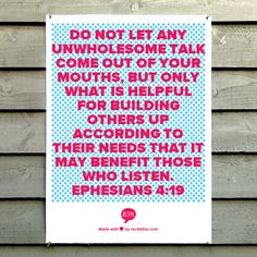 Do not let any unwholesome talk come out of your mouths, but only what is helpful for building others up according to their needs that it may benefit those who listen. Ephesians 4:19