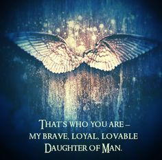 'That's who you are – my brave, loyal, lovable Daughter of Man.' Raffe <3 <3 WAITING FOR HIM TO SAY THAT FOR 3 BOOKS <3