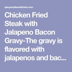 Chicken Fried Steak with Jalapeno Bacon Gravy-The gravy is flavored with jalapenos and bacon! Jalapeno Bacon, Stuffed Jalapenos With Bacon, Stuffed Peppers, Beef Recipes, Chicken Recipes, Cooking Recipes, Steak Dinners, Bacon Gravy