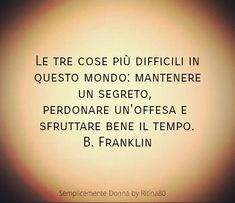 Le tre cose più difficili in questo mondo: mantenere un segreto, perdonare un'offesa e sfruttare bene il tempo. B. Franklin