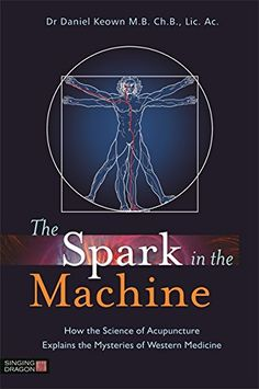 The Spark in the Machine: How the Science of Acupuncture ...