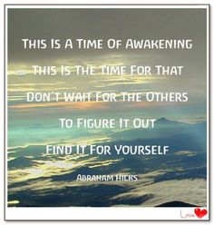 This is a time of awakening. This is the time for that. Don't wait for the others to figure it out. Find it for yourself. (For more text click twice then.. See more)  Abraham-Hicks Quotes (AHQ3301) #workshop