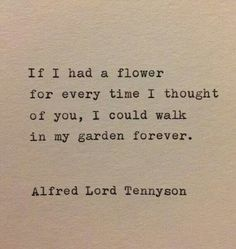 """""""If I had a flower for every time I thought of you, I could walk in my garden forever."""" - Alfred Lord Tennyson"""