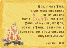 ...light these idle sticks of my life and may I burn for Thee. Consume my life, my God, for it is Thine...