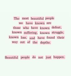 the most beautiful people we have known are those who have known defeat, known suffering, known struggle, known loss, and have found their way out of the depths. beautiful people do not just happen.