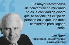 La mayor recompensa de convertirse en millonario no es la cantidad de dinero que se obtiene, es el tipo de persona en la que uno debe convertirse para llegar a serlo. Jim Rohn