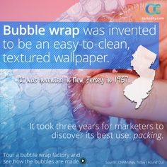 Bubble wrap was invented by two engineers, Al Fielding and Marc Chavannes, in New Jersey in 1957. They first created it as wallpaper, by sealing two shower curtains together and letting the air bubbles remain between them. The wallpaper didn't sell, and next it was marketed as greenhouse insulation. Three years after its creation, bubble wrap was finally used for packing. Click the image above to learn more.