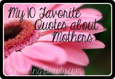 Here are my 10 favorite quotes about mothers. I hope they bring a smile to your face! :)