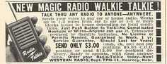 1962 Ad: Magic Radio Walkie Talkie at 9:00 AM . Friday, July 20, 2012 Labels: Amazing Products  New magic radio walkie talkie! Talk thru radio to anyone anywhere. Sends your voice to any car or house radio. Works up to 1-2 miles from car to car or 1-5 or more blocks house to house depending on local conditions. Just push button to talk -- no complicated hookups or wires -- anyone can use it. Transistor powered by flashlight batteries. No license or permits needed. Guaranteed to work. 1 year…