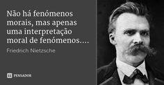 Não há fenómenos morais, mas apenas uma interpretação moral de fenómenos.... — Friedrich Nietzsche