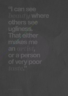 I can see beauty where others see ugliness.  That either makes me an artist, or a person of very poor taste.