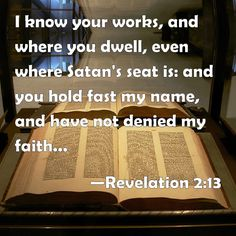 Revelation 2:13 I know your works, and where you dwell, even where Satan's seat is: and you hold fast my name, and have not denied my faith, even in those days wherein Antipas was my faithful martyr, who was slain among you, where Satan dwells.