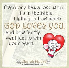❤❤❤ Everyone has a love story. It's in the Bible. It tells you how much God Loves You, and how far He went just to win your heart. Amen...Little Church Mouse 18 August 2016 ❤❤❤
