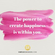 The power to create happiness is within you.
