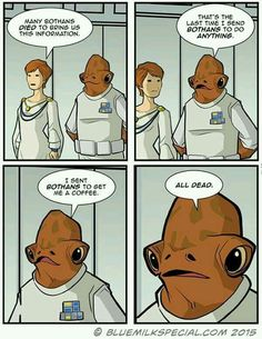 Many Bothans died to bring us this information. That's the last time I send Bothans to do anything. I sent Bothans to get me a coffee. All dead.