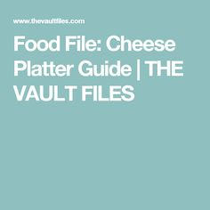 Food File: Cheese Platter Guide | THE VAULT FILES