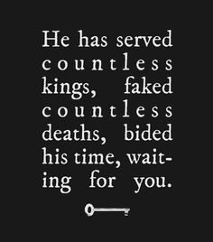 He has served countless kings, faked countless deaths, bided his time, waiting for you. (There is so much potential in this it's not even funny.)