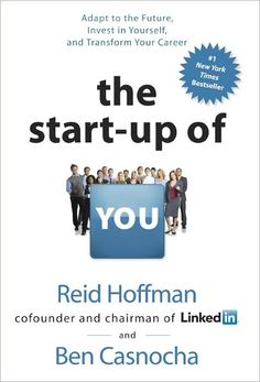 Reid Hoffman (cofounder and chairman of LinkedIn): The Start-up of You: Adapt to the Future, Invest in Yourself, and Transform Your Career
