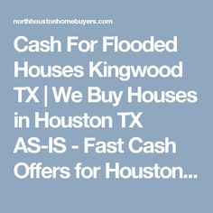 Cash For Flooded Houses Kingwood TX | We Buy Houses in Houston TX AS-IS -  Fast Cash Offers for Houston Homes | North Houston Home Buyers