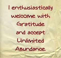 I enthusiastically welcome with gratitude and accept unlimited abundance.
