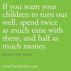 If you want your children to turn out well, spend twice as much time with them, and half as much money!