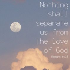 Romans 8:35- Who shall separate us from the love of Christ? shall tribulation, or distress, or persecution, or famine, or nakedness, or peril, or sword?...More at http://beliefpics.christianpost.com/
