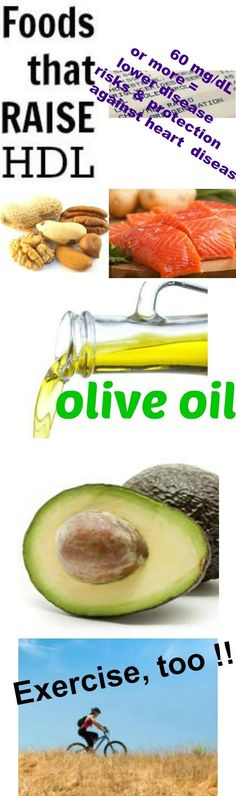Foods that raise HDL Infographic Nuts, wild caught seafood, olive oil and avocadoes are foods that raise HDL. Exercise contributes to higher HDL, as well. Levels of 60 mg/dL or more have been associated to protection against heart disease and lower disease risks.