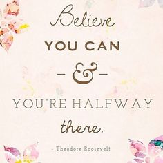 """Believe that you can and you're halfway there.""  Theodore Roosevelt  #Inspirational #Quote"