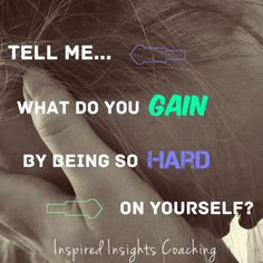 What do you gain by being so hard on yourself?