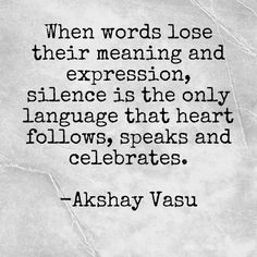 When words lose their meaning and expression, silence is the only language that heart follows, speaks and celebrates.  -Akshay Vasu