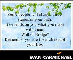 Some people will always throw stones in your path. It depends on you what you make with them, Wall or Bridge? Remember you are the architect of your life. - http://www.evancarmichael.com/blog/2014/03/13/people-will-always-throw-stones-path-depends-make-wall-bridge-remember-architect-life/