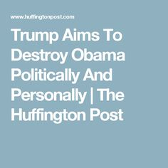 Trump Aims To Destroy Obama Politically And Personally | The Huffington Post