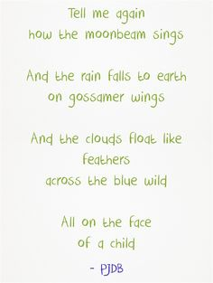 Tell me again how the moonbeam sings And the rain falls to earth on gossamer wings And the clouds float like feathers across the blue wild All on the face of a child