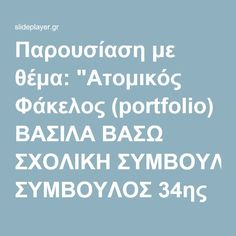 """Παρουσίαση με θέμα: """"Ατομικός Φάκελος (portfolio) ΒΑΣΙΛΑ ΒΑΣΩ ΣΧΟΛΙΚΗ ΣΥΜΒΟΥΛΟΣ 34ης ΕΚΠΑΙΔΕΥΤΙΚΗΣ ΠΕΡΙΦΕΡΕΙΑΣ Κ. ΜΑΚΕΔΟΝΙΑΣ."""" — Μεταγράφημα παρουσίασης…"""