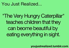"""You just realized Heimlich (the caterpillar from """"A Bug's Life"""") became """"a beautiful butterfly"""" by eating everything in sight."""