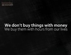 Well said. Every dollar spent is time subtracted from your life.