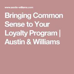 Bringing Common Sense to Your Loyalty Program | Austin & Williams