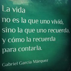 """Life is not the one we have lived, but the one we remember, and how we remember it in order to relate it."" Gabriel García Márquez"