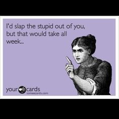 Quite a few people would love to slap what they perceive as the stupid out of me.
