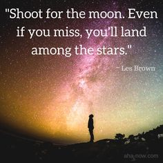 """""""Shoot for the moon. Even if you miss, you'll land among the stars."""" ~ Les Brown"""