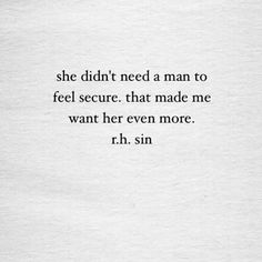 """she didn't need a man to feel secure. that made me want her even more."" r.h. sin (surprising how many ""men"" [boys, really] actually do NOT want this in their women)"