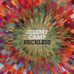 Jeremy Camp - Reckless - In my opinion, the best album by him