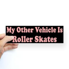 I WANT IT! my other vehicle is roller skates - merch idea for a car decal/sticker or even better, a magnet?