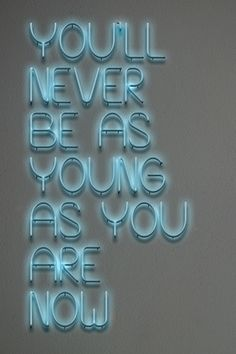 you'll never be as young as you are no... thanks, i didn't thought much about that in the last minute.