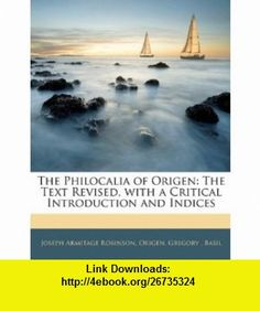 The Philocalia of Origen The Text Revised, with a Critical Introduction and Indices (9781145251342) Joseph Armitage Robinson, Origen, Gregory , ISBN-10: 114525134X  , ISBN-13: 978-1145251342 ,  , tutorials , pdf , ebook , torrent , downloads , rapidshare , filesonic , hotfile , megaupload , fileserve
