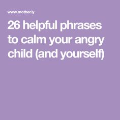 26 helpful phrases to calm your angry child (and yourself)