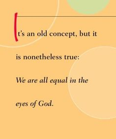 It's an old concept, but it is nonetheless true: We are all equal in the eyes of God.~ Dr. Wayne Dyer