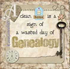 A clean home is a sign of a wasted day of genealogy ~ works for me!