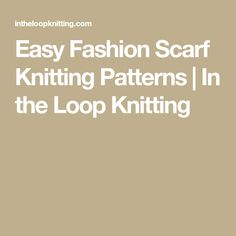 Easy Fashion Scarf Knitting Patterns | In the Loop Knitting